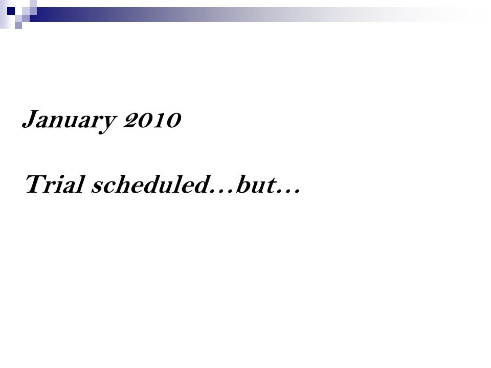 January 2010 Trial scheduled…but…