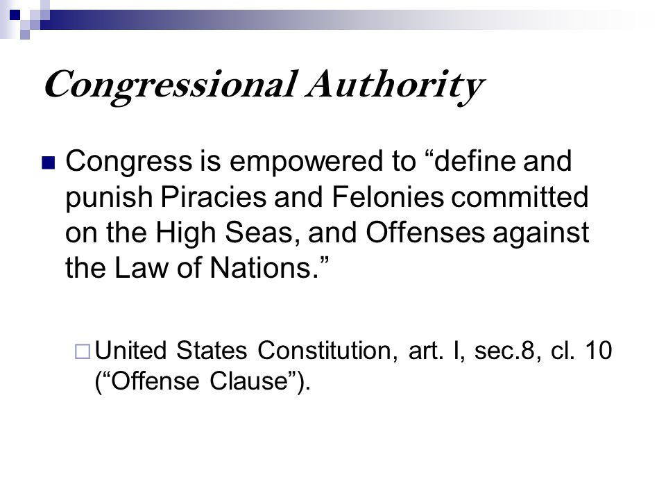 "Congressional Authority Congress is empowered to ""define and punish Piracies and Felonies committed on the High Seas, and Offenses against the Law of"