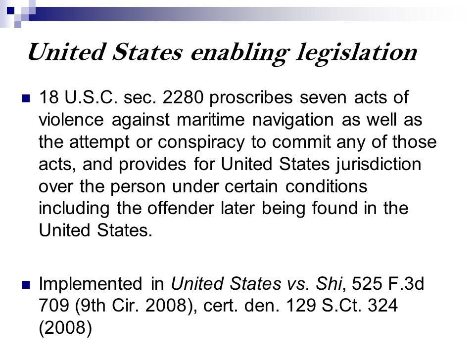 United States enabling legislation 18 U.S.C. sec. 2280 proscribes seven acts of violence against maritime navigation as well as the attempt or conspir