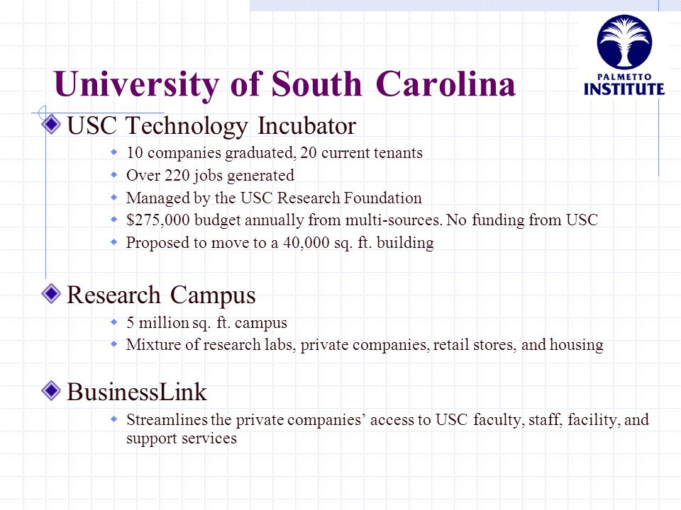 University of South Carolina USC Technology Incubator  10 companies graduated, 20 current tenants  Over 220 jobs generated  Managed by the USC Rese