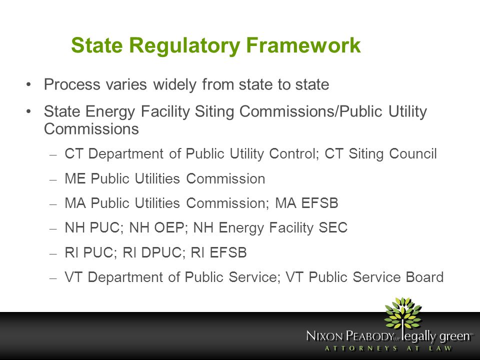 State Regulatory Framework Process varies widely from state to state State Energy Facility Siting Commissions/Public Utility Commissions – CT Departme