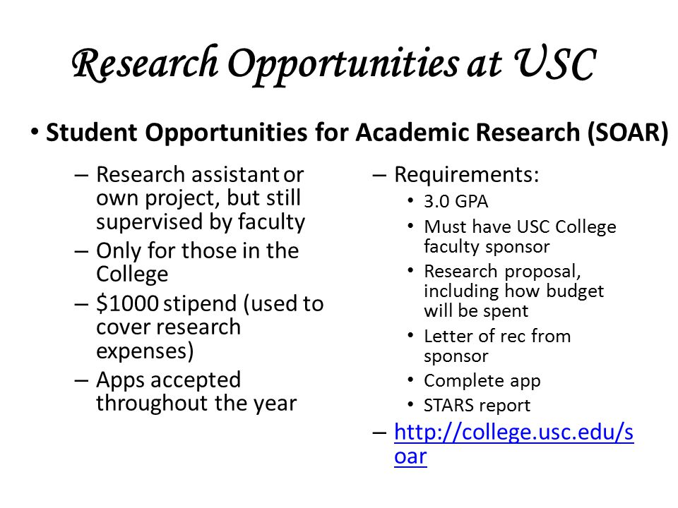 Research Opportunities at USC – Research assistant or own project, but still supervised by faculty – Only for those in the College – $1000 stipend (used to cover research expenses) – Apps accepted throughout the year – Requirements: 3.0 GPA Must have USC College faculty sponsor Research proposal, including how budget will be spent Letter of rec from sponsor Complete app STARS report – http://college.usc.edu/s oar http://college.usc.edu/s oar Student Opportunities for Academic Research (SOAR)