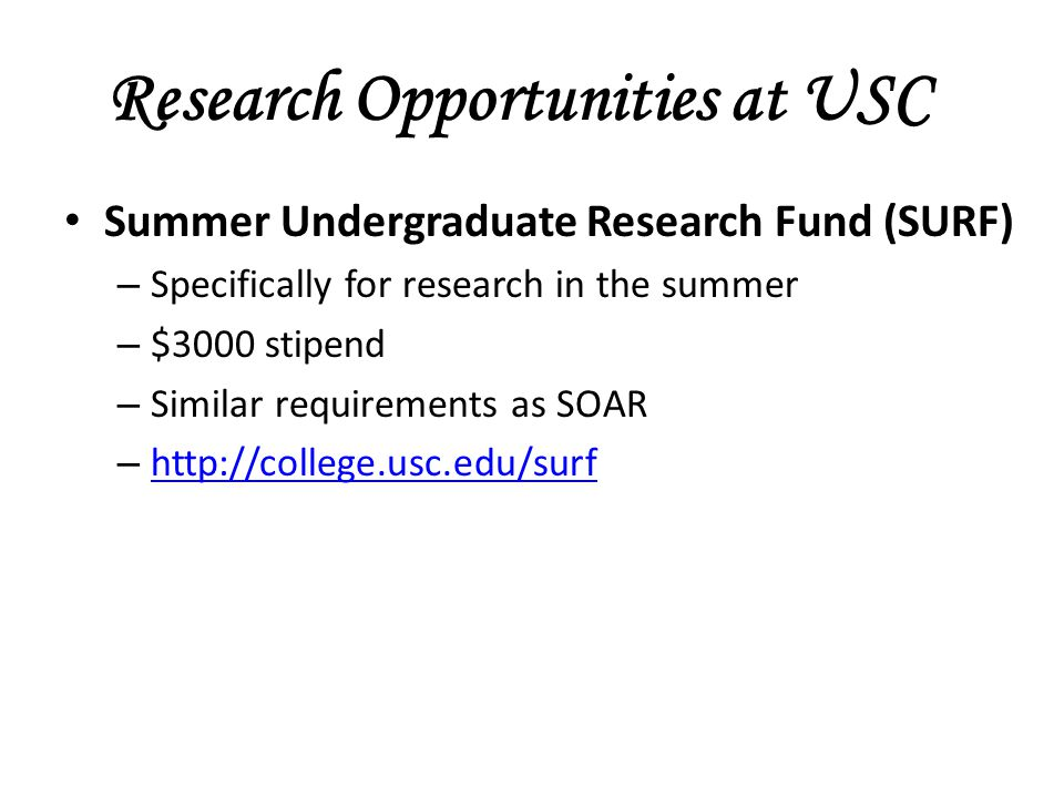 Research Opportunities at USC Summer Undergraduate Research Fund (SURF) – Specifically for research in the summer – $3000 stipend – Similar requirements as SOAR – http://college.usc.edu/surf http://college.usc.edu/surf