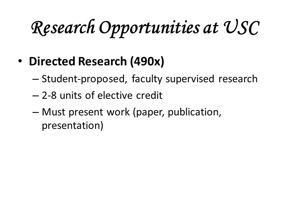 Research Opportunities at USC Directed Research (490x) – Student-proposed, faculty supervised research – 2-8 units of elective credit – Must present work (paper, publication, presentation)
