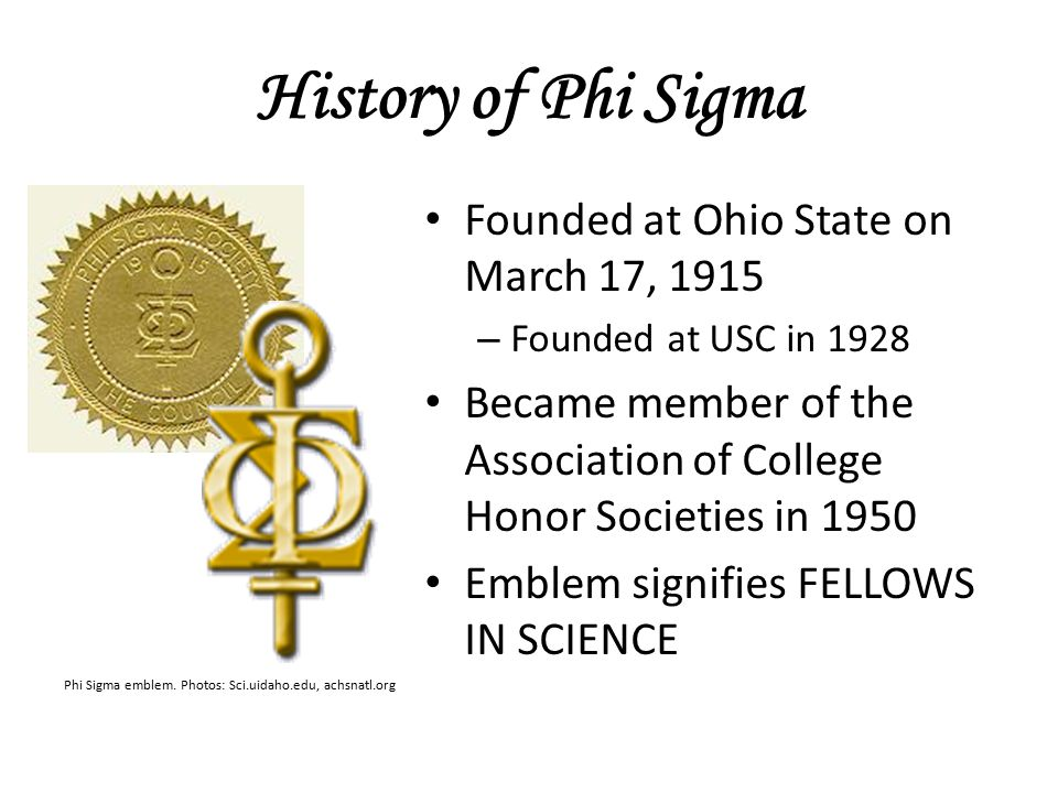 History of Phi Sigma Founded at Ohio State on March 17, 1915 – Founded at USC in 1928 Became member of the Association of College Honor Societies in 1950 Emblem signifies FELLOWS IN SCIENCE Phi Sigma emblem.