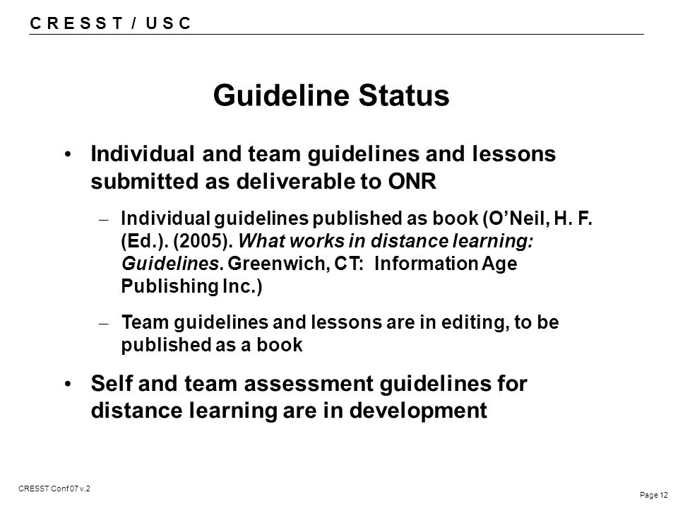 C R E S S T / U S C Page 12 CRESST Conf 07 v.2 Guideline Status Individual and team guidelines and lessons submitted as deliverable to ONR – Individual guidelines published as book (O'Neil, H.