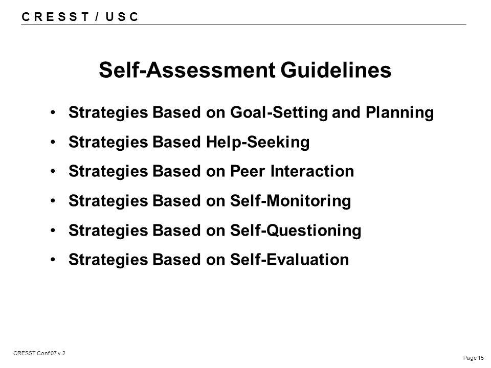 C R E S S T / U S C Page 15 CRESST Conf 07 v.2 Self-Assessment Guidelines Strategies Based on Goal-Setting and Planning Strategies Based Help-Seeking Strategies Based on Peer Interaction Strategies Based on Self-Monitoring Strategies Based on Self-Questioning Strategies Based on Self-Evaluation
