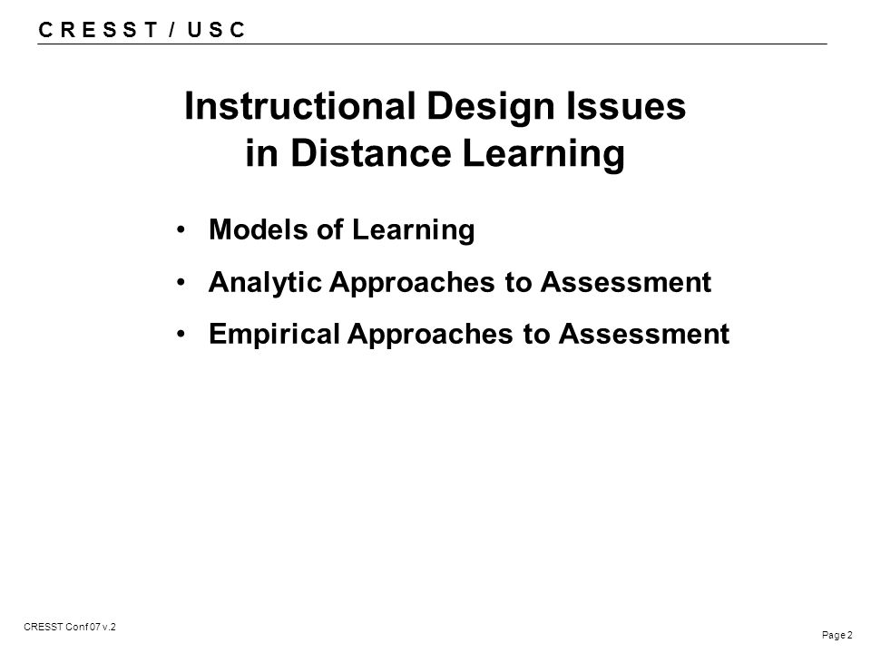 C R E S S T / U S C Page 2 CRESST Conf 07 v.2 Instructional Design Issues in Distance Learning Models of Learning Analytic Approaches to Assessment Empirical Approaches to Assessment