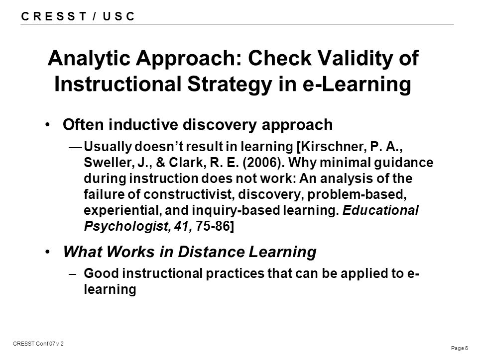 C R E S S T / U S C Page 6 CRESST Conf 07 v.2 Analytic Approach: Check Validity of Instructional Strategy in e-Learning Often inductive discovery approach —Usually doesn't result in learning [Kirschner, P.