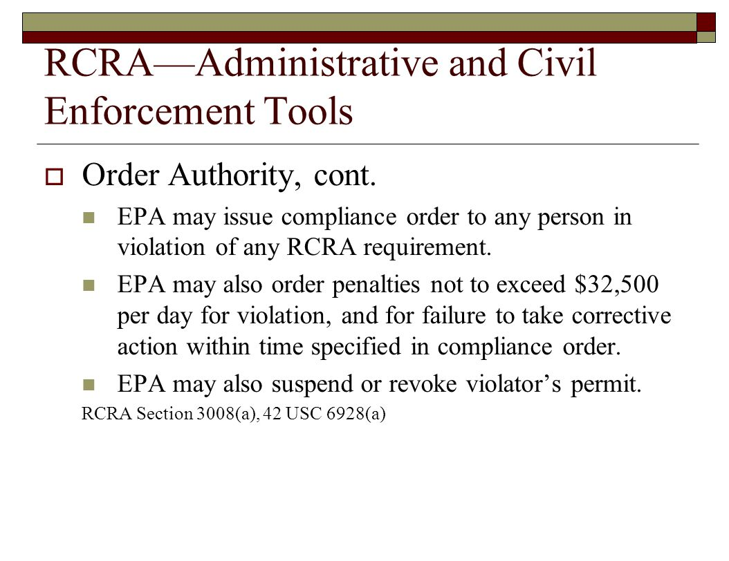 RCRA—Administrative and Civil Enforcement Tools  Order Authority, cont. EPA may issue compliance order to any person in violation of any RCRA require