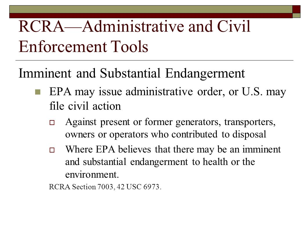 RCRA—Administrative and Civil Enforcement Tools Imminent and Substantial Endangerment EPA may issue administrative order, or U.S. may file civil actio