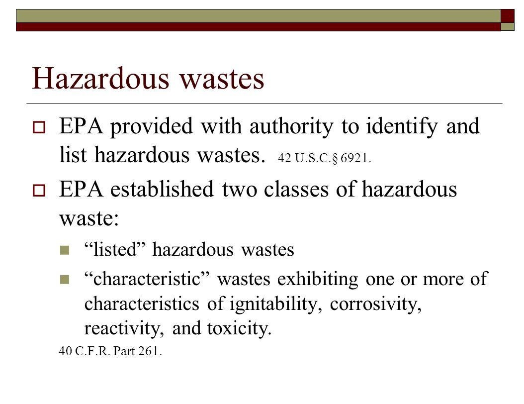 Hazardous wastes  EPA provided with authority to identify and list hazardous wastes. 42 U.S.C.§ 6921.  EPA established two classes of hazardous wast