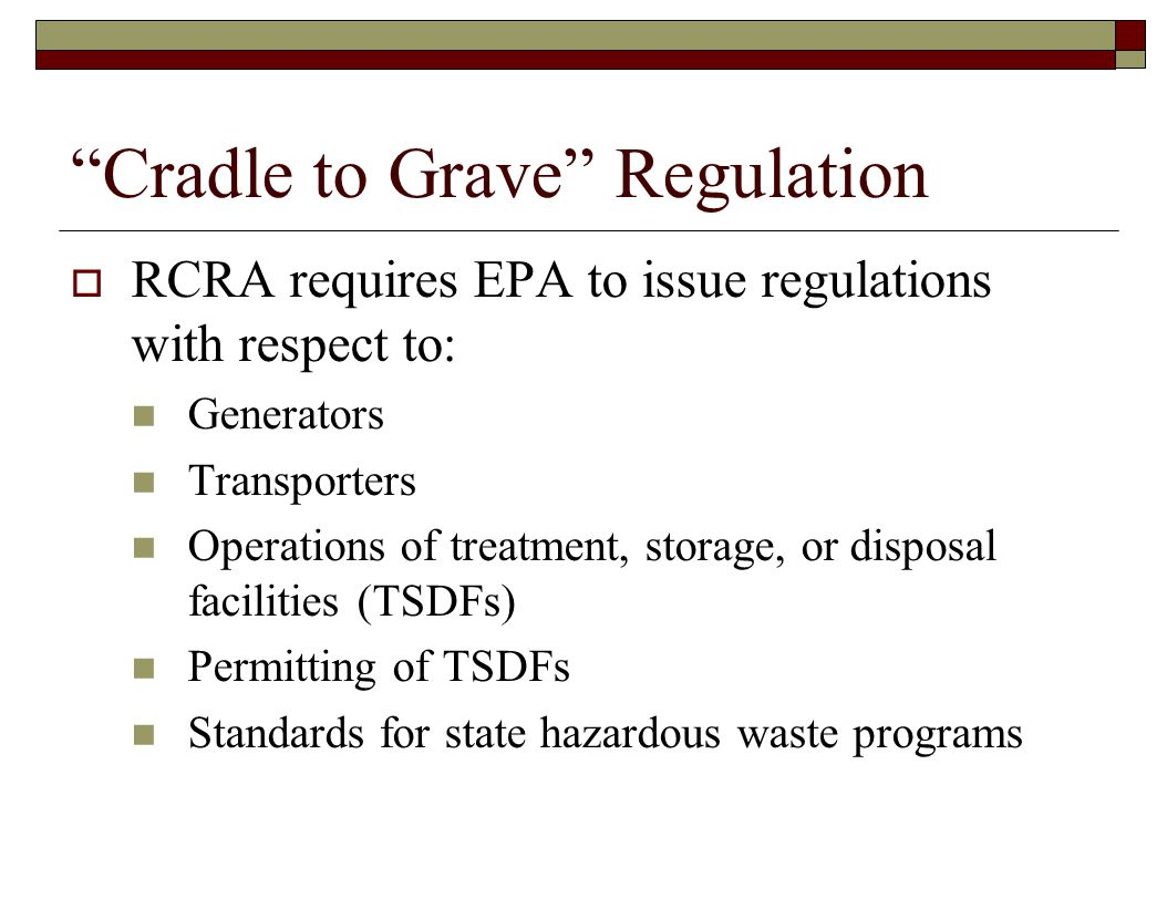"""""""Cradle to Grave"""" Regulation  RCRA requires EPA to issue regulations with respect to: Generators Transporters Operations of treatment, storage, or di"""