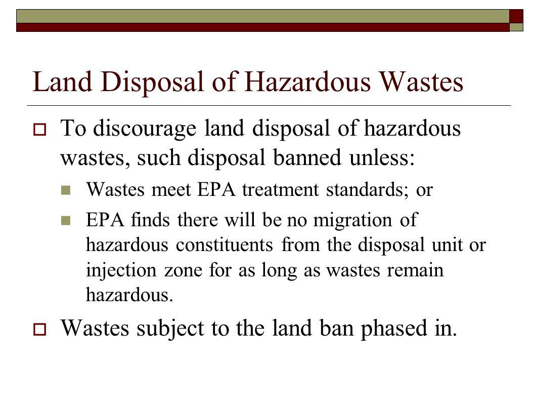 Land Disposal of Hazardous Wastes  To discourage land disposal of hazardous wastes, such disposal banned unless: Wastes meet EPA treatment standards;