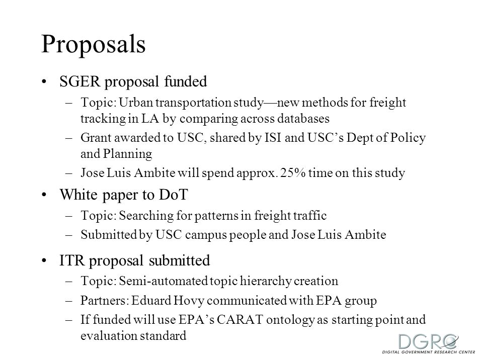Proposals SGER proposal funded –Topic: Urban transportation study—new methods for freight tracking in LA by comparing across databases –Grant awarded to USC, shared by ISI and USC's Dept of Policy and Planning –Jose Luis Ambite will spend approx.