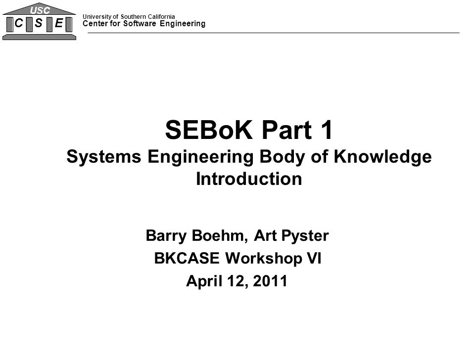University of Southern California Center for Software Engineering C S E USC 03/12/112 Outline SEBoK Motivation, Context, Purpose, and Scope Nature of Systems, Engineered Systems, and SE SE and Other Engineering Disciplines Short History of SE Key SE Principles and Practices SEBoK Origins, Users, and Use Cases SEBoK Content and Organization SEBoK Operational Concept and Next Steps Backup: Detailed Tables, Definitions