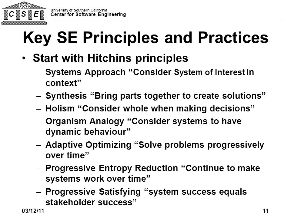 University of Southern California Center for Software Engineering C S E USC Key SE Principles and Practices Start with Hitchins principles –Systems Ap