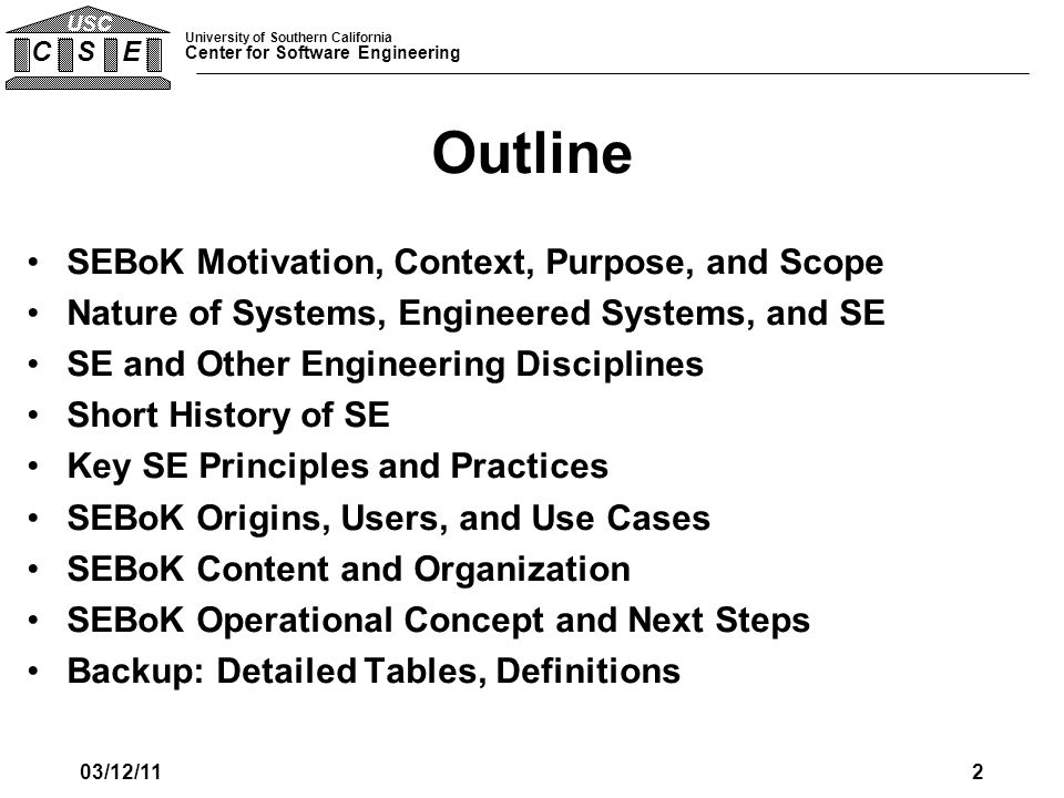 University of Southern California Center for Software Engineering C S E USC SEBoK Purpose, Motivation, Context, and Scope SEBoK Motivation and Context –Quantitative evidence of SE value –Proliferation of current definitions –Confusion in nature of SE services sought, bought, and taught –Rapidly evolving field SEBoK Purpose –Provide evolvable baseline definition of the SEBoK Inform SE practice, research, interactors, curriculum developers, certifiers, staffing Scope: SE Boundary and Environment –Deals with Engineered Systems –Overlaps with system development, project management –Needs to integrate hardware, software, human factors engineering –Focus on domain-independent knowledge –Range from enterprises to subassemblies of components 03/12/113