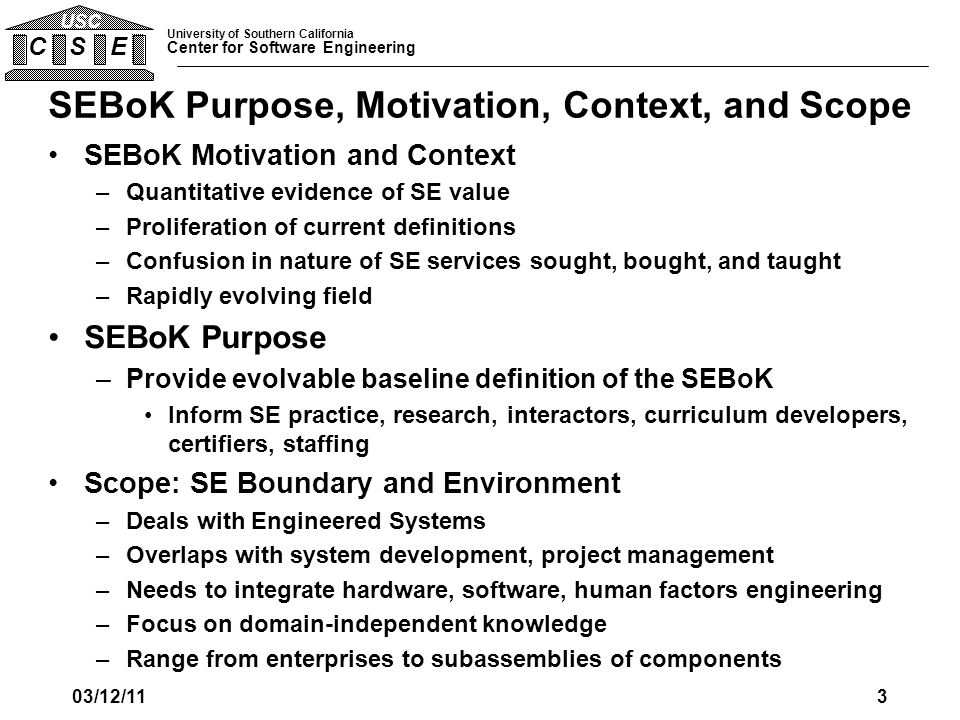 University of Southern California Center for Software Engineering C S E USC SEBoK Purpose, Motivation, Context, and Scope SEBoK Motivation and Context