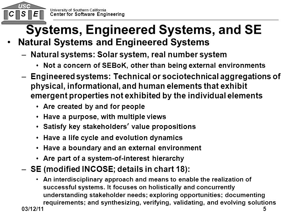 University of Southern California Center for Software Engineering C S E USC Systems, Engineered Systems, and SE Natural Systems and Engineered Systems –Natural systems: Solar system, real number system Not a concern of SEBoK, other than being external environments –Engineered systems: Technical or sociotechnical aggregations of physical, informational, and human elements that exhibit emergent properties not exhibited by the individual elements Are created by and for people Have a purpose, with multiple views Satisfy key stakeholders' value propositions Have a life cycle and evolution dynamics Have a boundary and an external environment Are part of a system-of-interest hierarchy –SE (modified INCOSE; details in chart 18): An interdisciplinary approach and means to enable the realization of successful systems.
