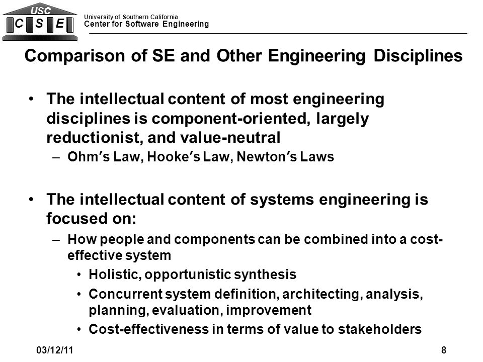 University of Southern California Center for Software Engineering C S E USC SE Stakeholders and Use Cases From current Table 3 Practicing SEs Process engineers defining or implementing SE Faculty members GRCSE authors Certifiers Program managers, other engineers, developers, testers, researchers SE managers, researchers Customers of SE Human resource development professionals Non-technical managers Attorneys, policy makers 03/12/119