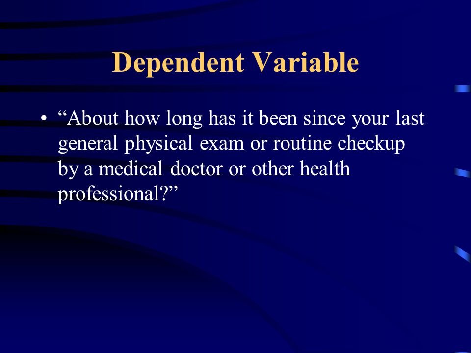 Dependent Variable About how long has it been since your last general physical exam or routine checkup by a medical doctor or other health professional