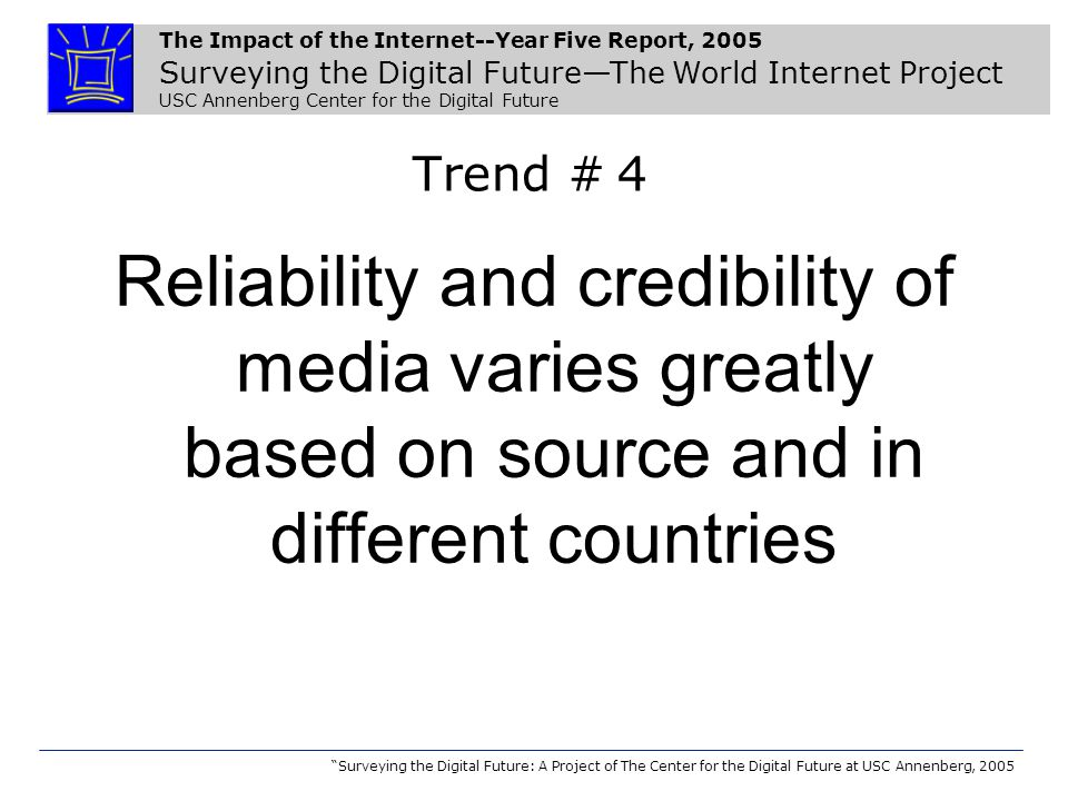 The Impact of the Internet--Year Five Report, 2005 Surveying the Digital Future—The World Internet Project USC Annenberg Center for the Digital Future Surveying the Digital Future: A Project of The Center for the Digital Future at USC Annenberg, 2005 Trend # 4 Reliability and credibility of media varies greatly based on source and in different countries