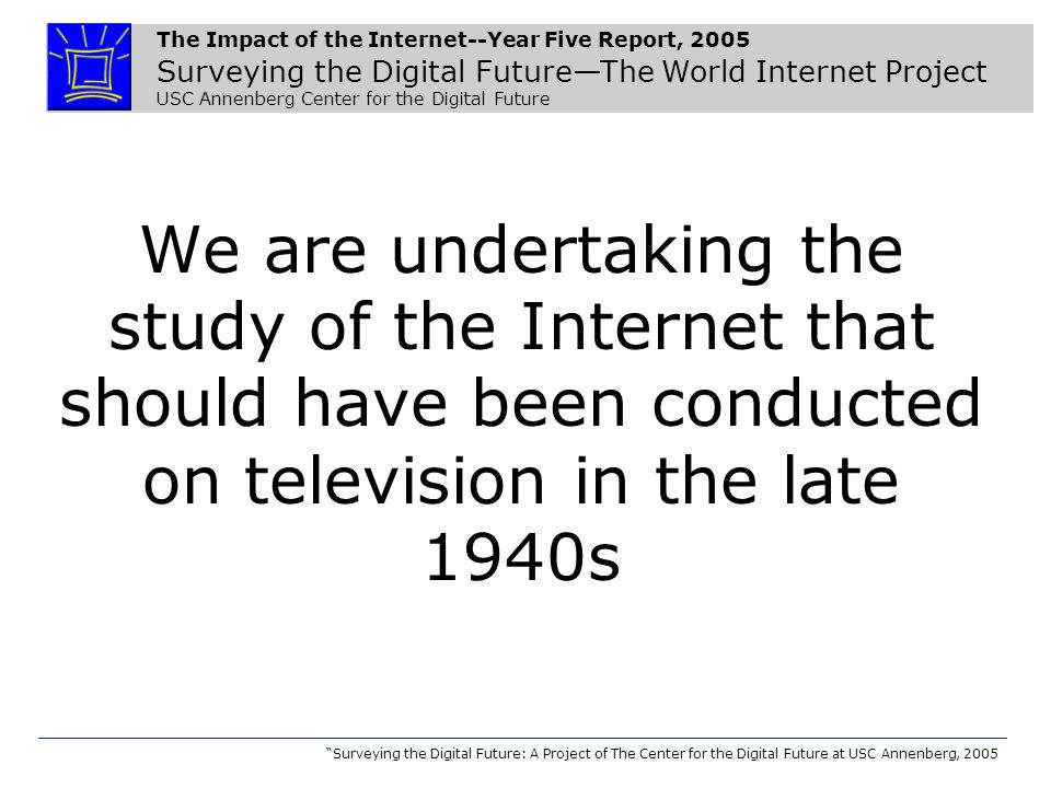 The Impact of the Internet--Year Five Report, 2005 Surveying the Digital Future—The World Internet Project USC Annenberg Center for the Digital Future Surveying the Digital Future: A Project of The Center for the Digital Future at USC Annenberg, 2005 We are undertaking the study of the Internet that should have been conducted on television in the late 1940s