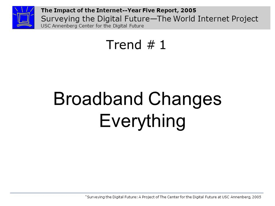 The Impact of the Internet--Year Five Report, 2005 Surveying the Digital Future—The World Internet Project USC Annenberg Center for the Digital Future Surveying the Digital Future: A Project of The Center for the Digital Future at USC Annenberg, 2005 Trend # 1 Broadband Changes Everything