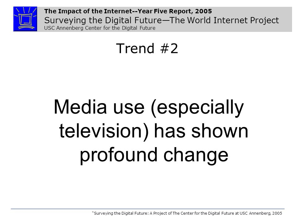The Impact of the Internet--Year Five Report, 2005 Surveying the Digital Future—The World Internet Project USC Annenberg Center for the Digital Future Surveying the Digital Future: A Project of The Center for the Digital Future at USC Annenberg, 2005 Trend #2 Media use (especially television) has shown profound change