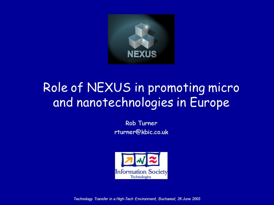 Technology Transfer in a High-Tech Environment, Bucharest, 26 June 2003 A Reminder of NEXUS Aims To promote the uptake of microsystems technology, and nanotechnology in support of European industry To provide opportunities for professional networking To generate and disseminate up-to-date marketing, technical, and emerging technology information To establish and consolidate the MNT structure for the ERA NEXUS