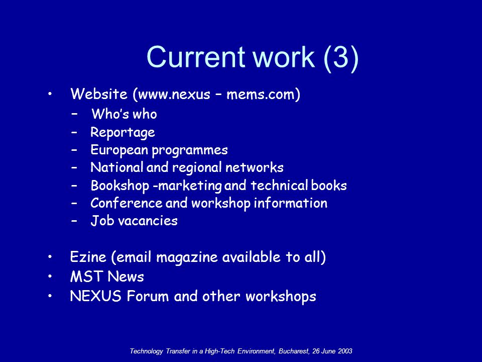 Technology Transfer in a High-Tech Environment, Bucharest, 26 June 2003 Website (www.nexus – mems.com) – Who's who – Reportage – European programmes – National and regional networks – Bookshop -marketing and technical books – Conference and workshop information – Job vacancies Ezine (email magazine available to all) MST News NEXUS Forum and other workshops Current work (3)