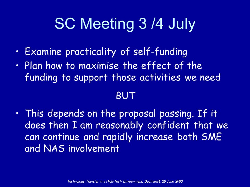 Technology Transfer in a High-Tech Environment, Bucharest, 26 June 2003 SC Meeting 3 /4 July Examine practicality of self-funding Plan how to maximise the effect of the funding to support those activities we need BUT This depends on the proposal passing.