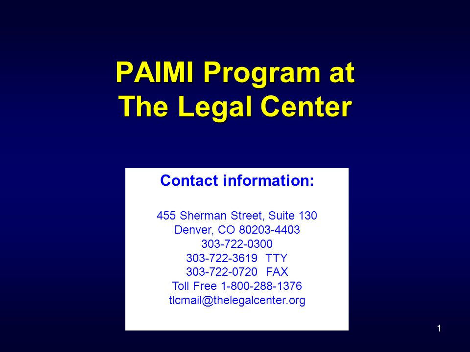 1 PAIMI Program at The Legal Center Contact information: 455 Sherman Street, Suite 130 Denver, CO 80203-4403 303-722-0300 303-722-3619 TTY 303-722-0720 FAX Toll Free 1-800-288-1376 tlcmail@thelegalcenter.org