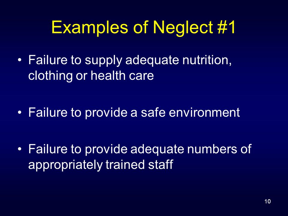 10 Examples of Neglect #1 Failure to supply adequate nutrition, clothing or health care Failure to provide a safe environment Failure to provide adequ