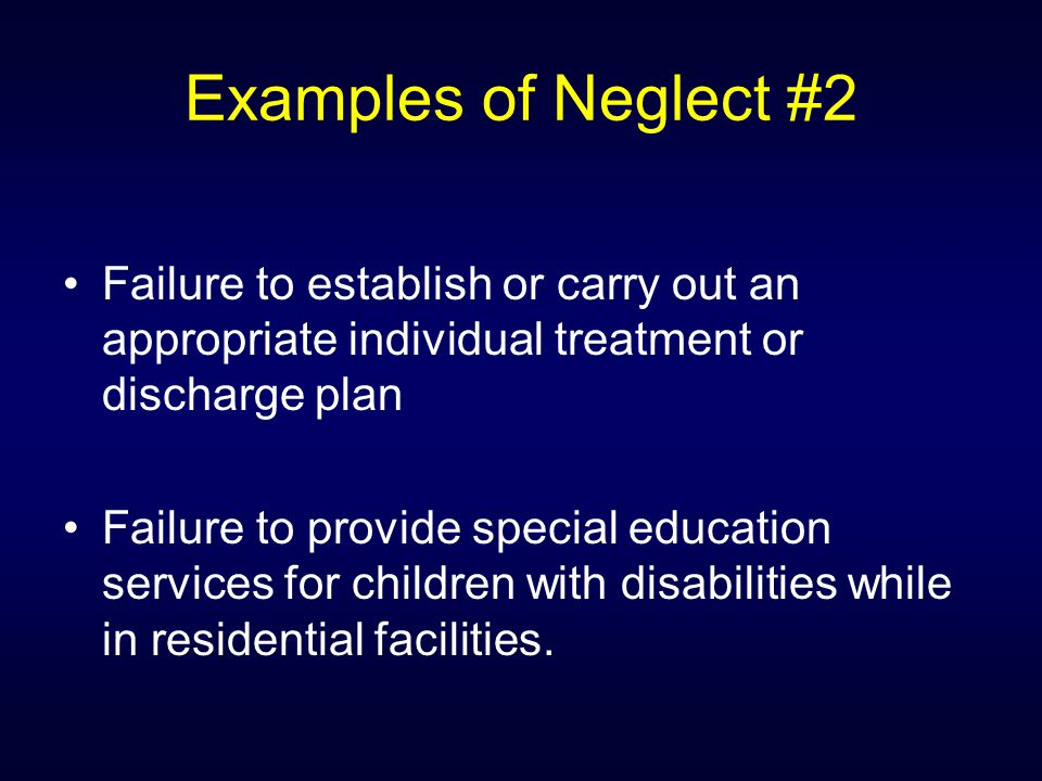 Examples of Neglect #2 Failure to establish or carry out an appropriate individual treatment or discharge plan Failure to provide special education se