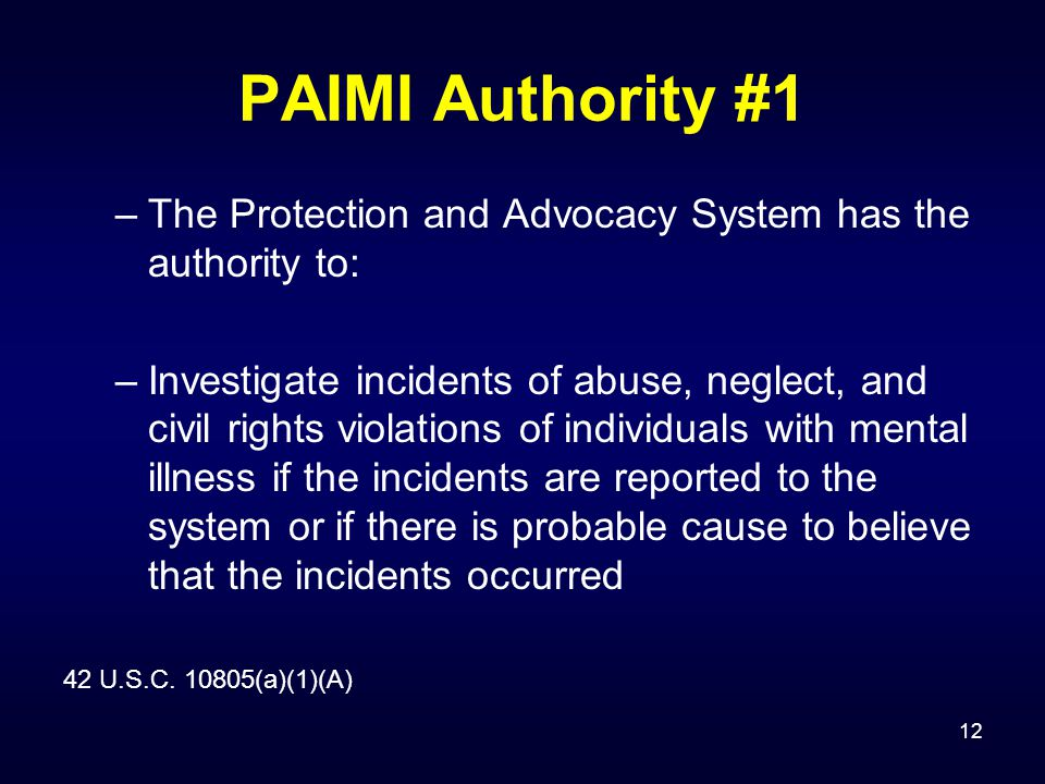 12 PAIMI Authority #1 –The Protection and Advocacy System has the authority to: –Investigate incidents of abuse, neglect, and civil rights violations of individuals with mental illness if the incidents are reported to the system or if there is probable cause to believe that the incidents occurred 42 U.S.C.