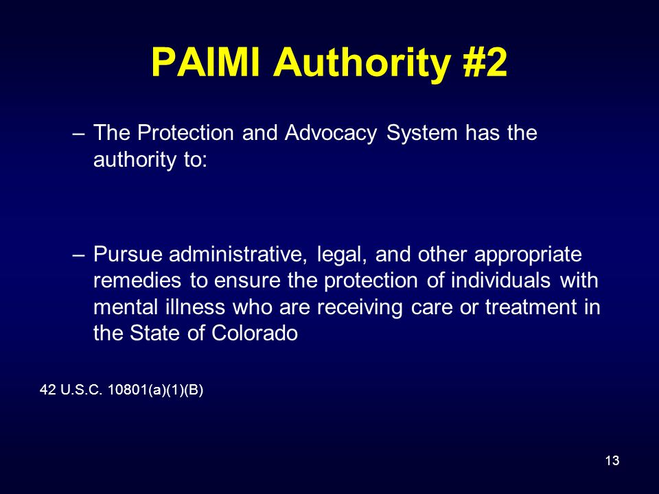13 PAIMI Authority #2 –The Protection and Advocacy System has the authority to: –Pursue administrative, legal, and other appropriate remedies to ensur