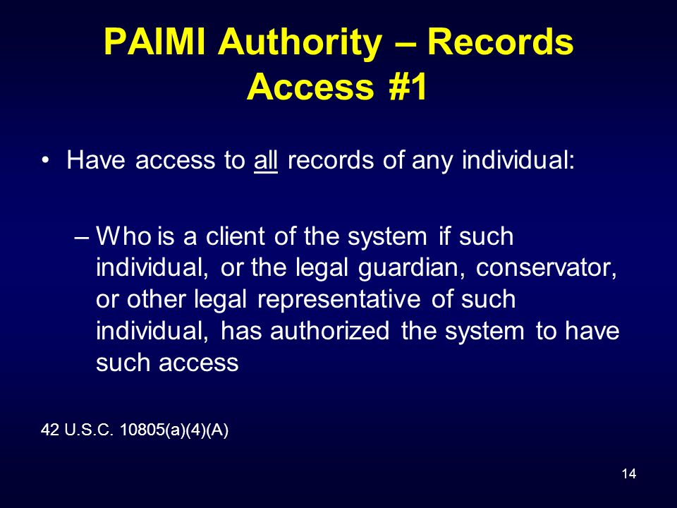 14 PAIMI Authority – Records Access #1 Have access to all records of any individual: –Who is a client of the system if such individual, or the legal guardian, conservator, or other legal representative of such individual, has authorized the system to have such access 42 U.S.C.