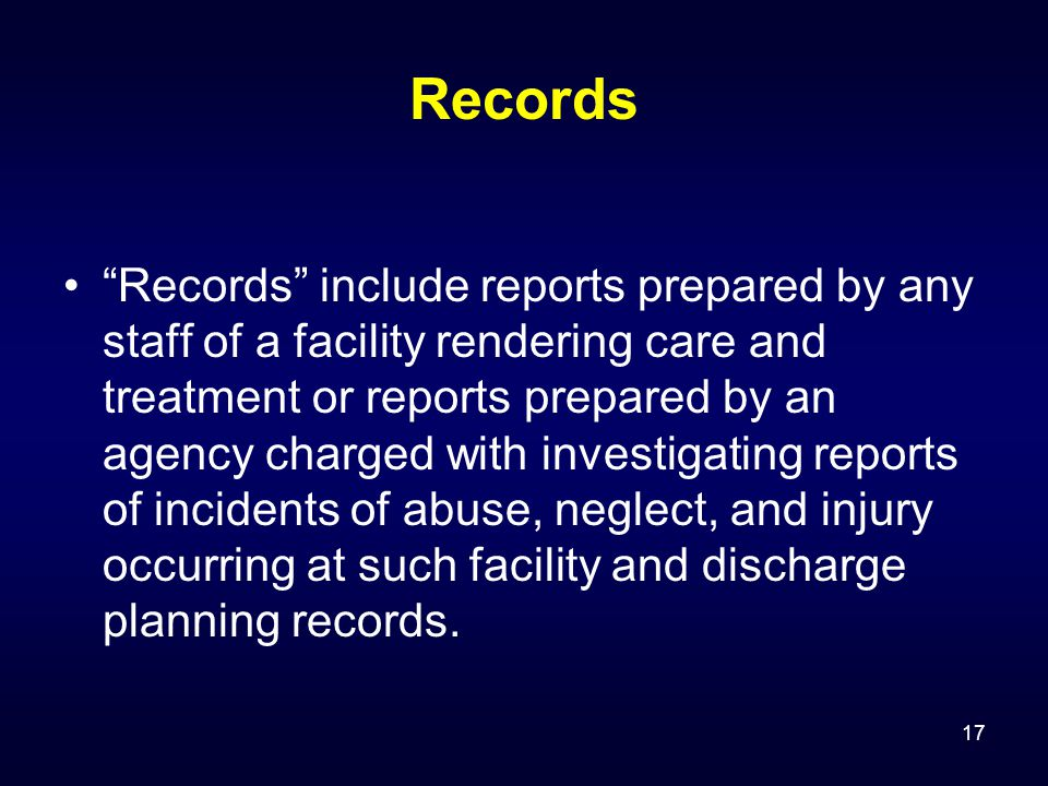 17 Records Records include reports prepared by any staff of a facility rendering care and treatment or reports prepared by an agency charged with investigating reports of incidents of abuse, neglect, and injury occurring at such facility and discharge planning records.