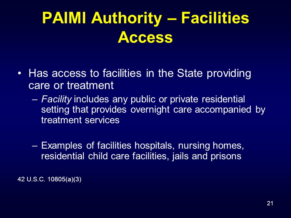 21 PAIMI Authority – Facilities Access Has access to facilities in the State providing care or treatment –Facility includes any public or private residential setting that provides overnight care accompanied by treatment services –Examples of facilities hospitals, nursing homes, residential child care facilities, jails and prisons 42 U.S.C.