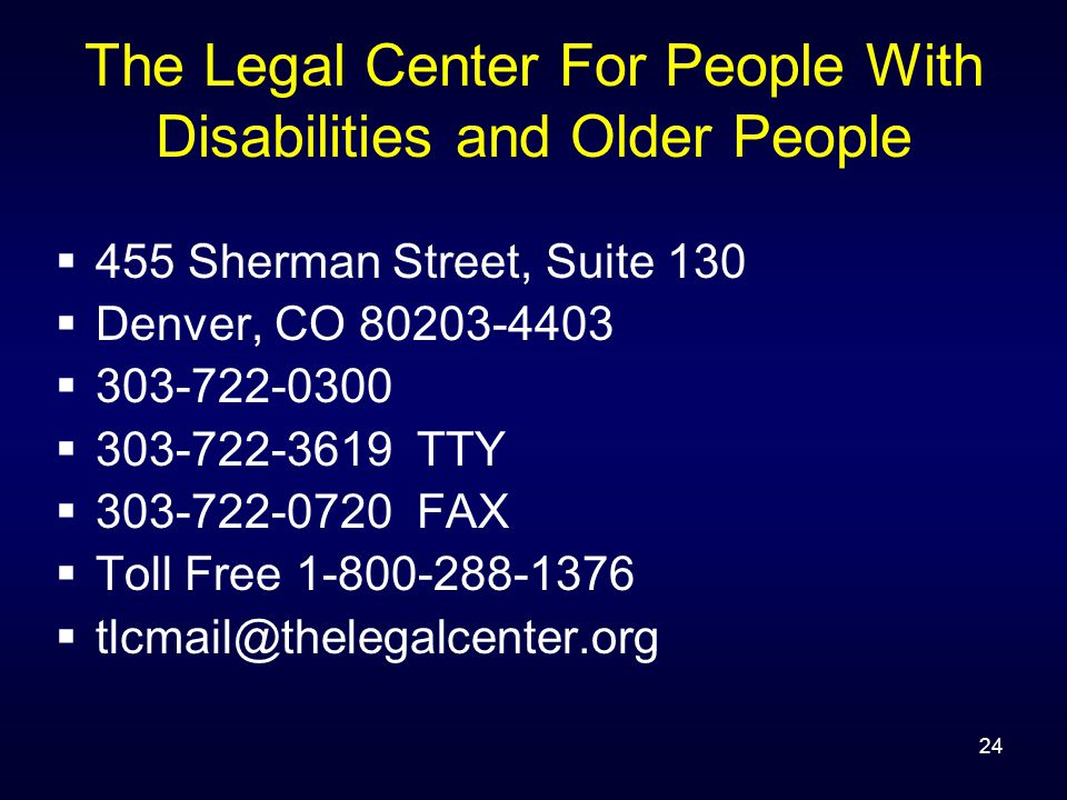 24 The Legal Center For People With Disabilities and Older People  455 Sherman Street, Suite 130  Denver, CO 80203-4403  303-722-0300  303-722-3619 TTY  303-722-0720 FAX  Toll Free 1-800-288-1376  tlcmail@thelegalcenter.org