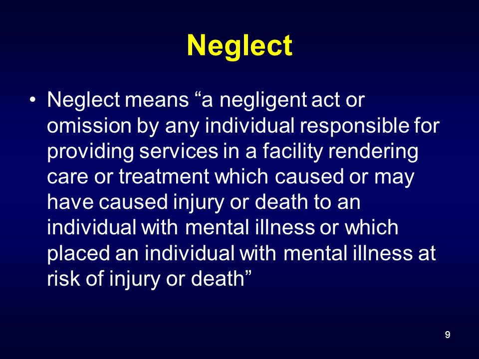 9 Neglect Neglect means a negligent act or omission by any individual responsible for providing services in a facility rendering care or treatment which caused or may have caused injury or death to an individual with mental illness or which placed an individual with mental illness at risk of injury or death