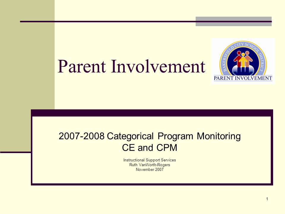 1 Parent Involvement 2007-2008 Categorical Program Monitoring CE and CPM Instructional Support Services Ruth VanWorth-Rogers November 2007