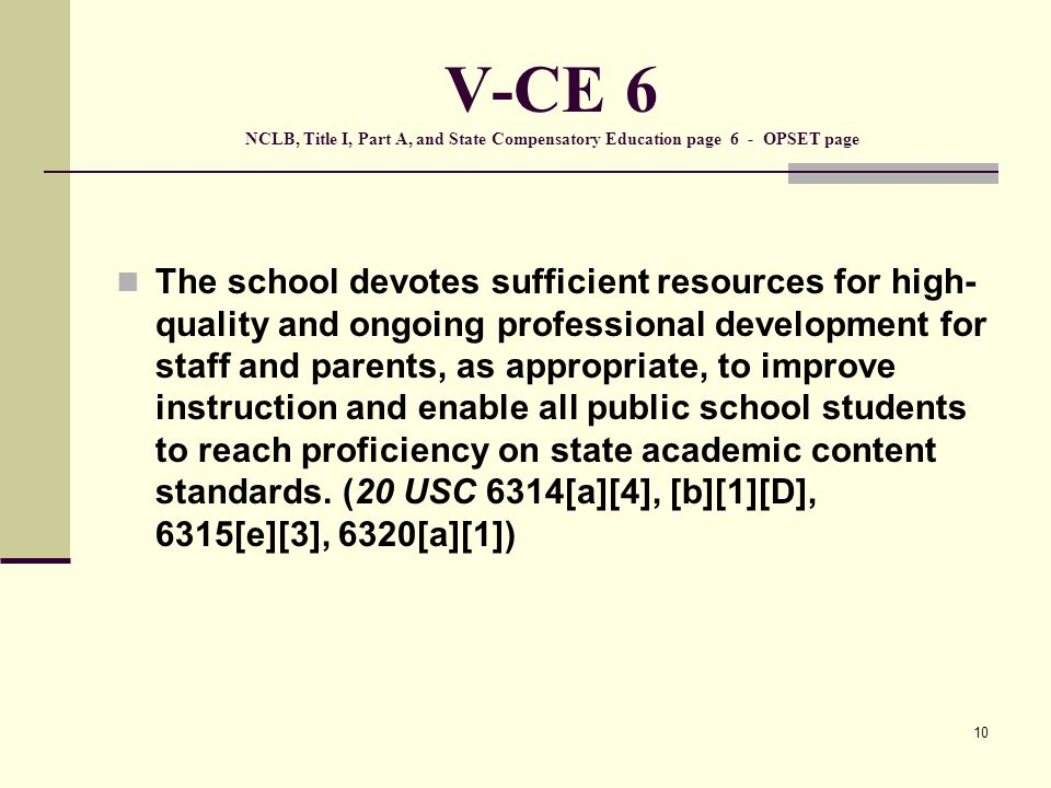 10 V-CE 6 NCLB, Title I, Part A, and State Compensatory Education page 6 - OPSET page The school devotes sufficient resources for high- quality and ongoing professional development for staff and parents, as appropriate, to improve instruction and enable all public school students to reach proficiency on state academic content standards.