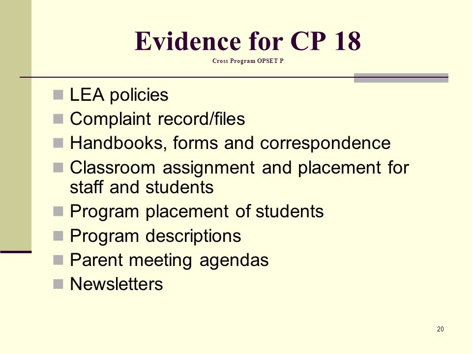 20 Evidence for CP 18 Cross Program OPSET P LEA policies Complaint record/files Handbooks, forms and correspondence Classroom assignment and placement for staff and students Program placement of students Program descriptions Parent meeting agendas Newsletters
