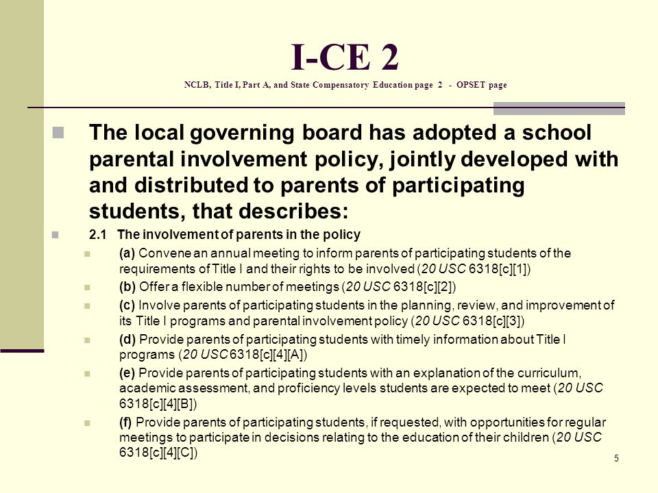5 I-CE 2 NCLB, Title I, Part A, and State Compensatory Education page 2 - OPSET page The local governing board has adopted a school parental involvement policy, jointly developed with and distributed to parents of participating students, that describes: 2.1The involvement of parents in the policy (a) Convene an annual meeting to inform parents of participating students of the requirements of Title I and their rights to be involved (20 USC 6318[c][1]) (b) Offer a flexible number of meetings (20 USC 6318[c][2]) (c) Involve parents of participating students in the planning, review, and improvement of its Title I programs and parental involvement policy (20 USC 6318[c][3]) (d) Provide parents of participating students with timely information about Title I programs (20 USC 6318[c][4][A]) (e) Provide parents of participating students with an explanation of the curriculum, academic assessment, and proficiency levels students are expected to meet (20 USC 6318[c][4][B]) (f) Provide parents of participating students, if requested, with opportunities for regular meetings to participate in decisions relating to the education of their children (20 USC 6318[c][4][C])
