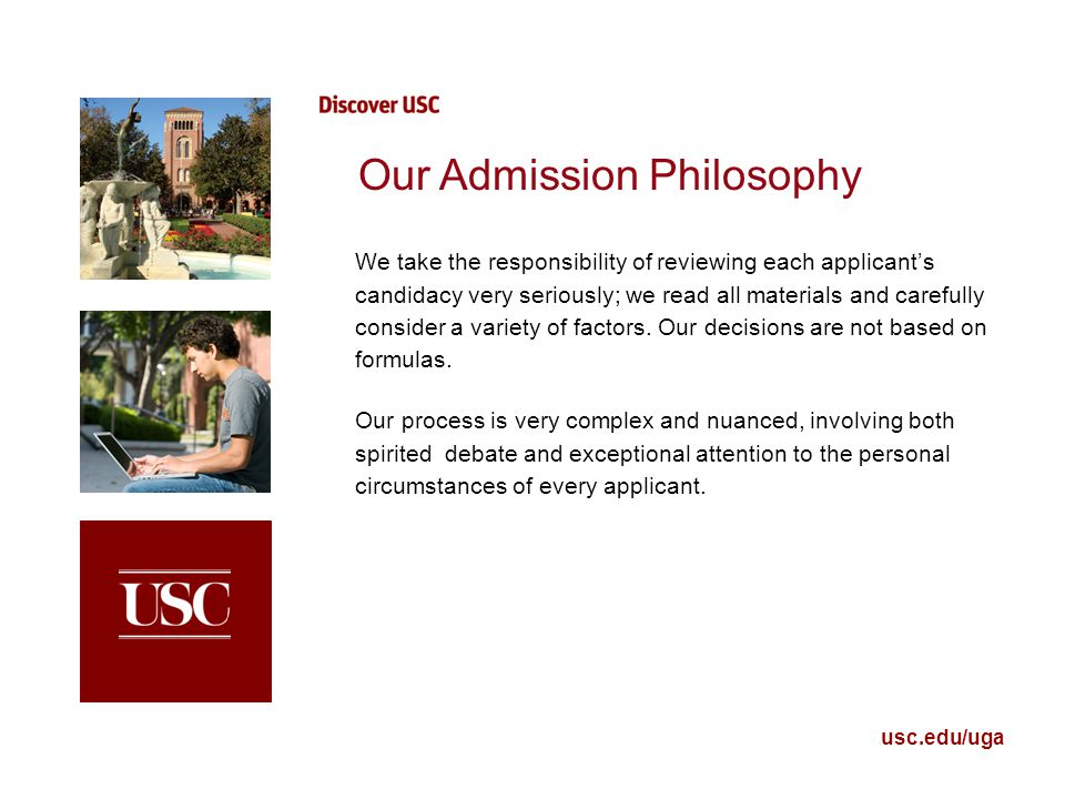 usc.edu/uga Our Admission Philosophy We take the responsibility of reviewing each applicant's candidacy very seriously; we read all materials and care