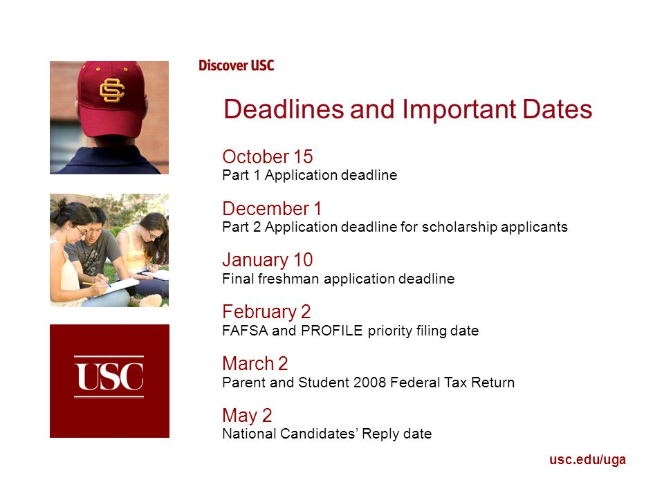 usc.edu/uga Deadlines and Important Dates October 15 Part 1 Application deadline December 1 Part 2 Application deadline for scholarship applicants January 10 Final freshman application deadline February 2 FAFSA and PROFILE priority filing date March 2 Parent and Student 2008 Federal Tax Return May 2 National Candidates' Reply date