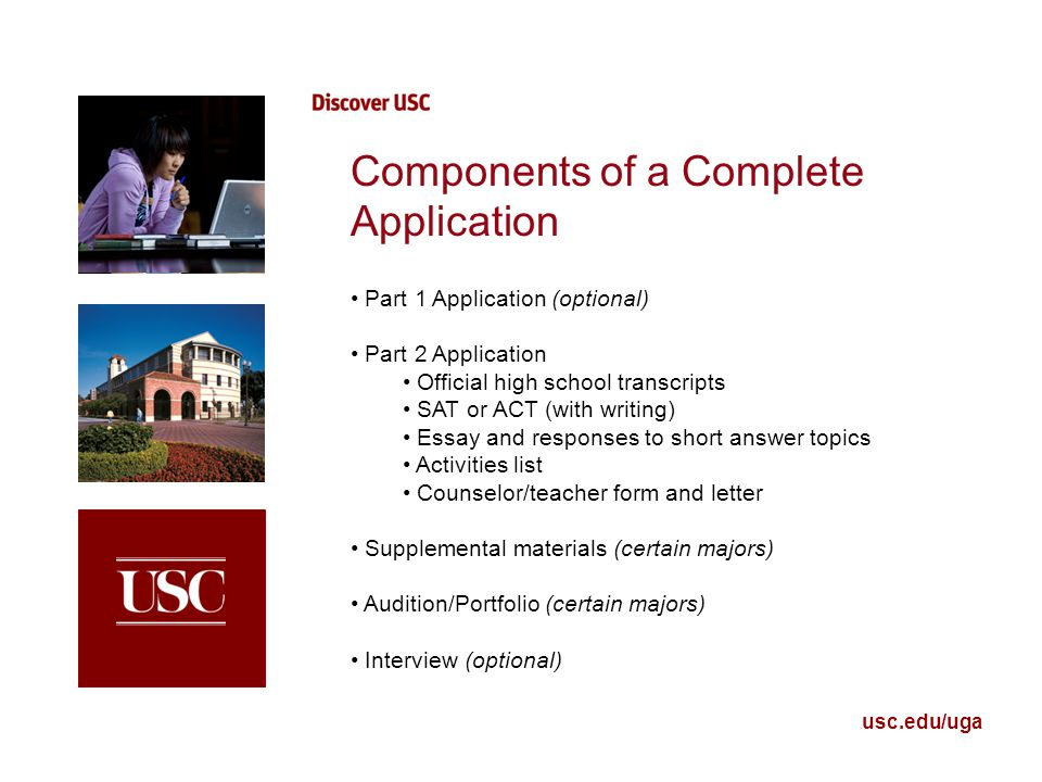 usc.edu/uga Components of a Complete Application Part 1 Application (optional) Part 2 Application Official high school transcripts SAT or ACT (with writing) Essay and responses to short answer topics Activities list Counselor/teacher form and letter Supplemental materials (certain majors) Audition/Portfolio (certain majors) Interview (optional)